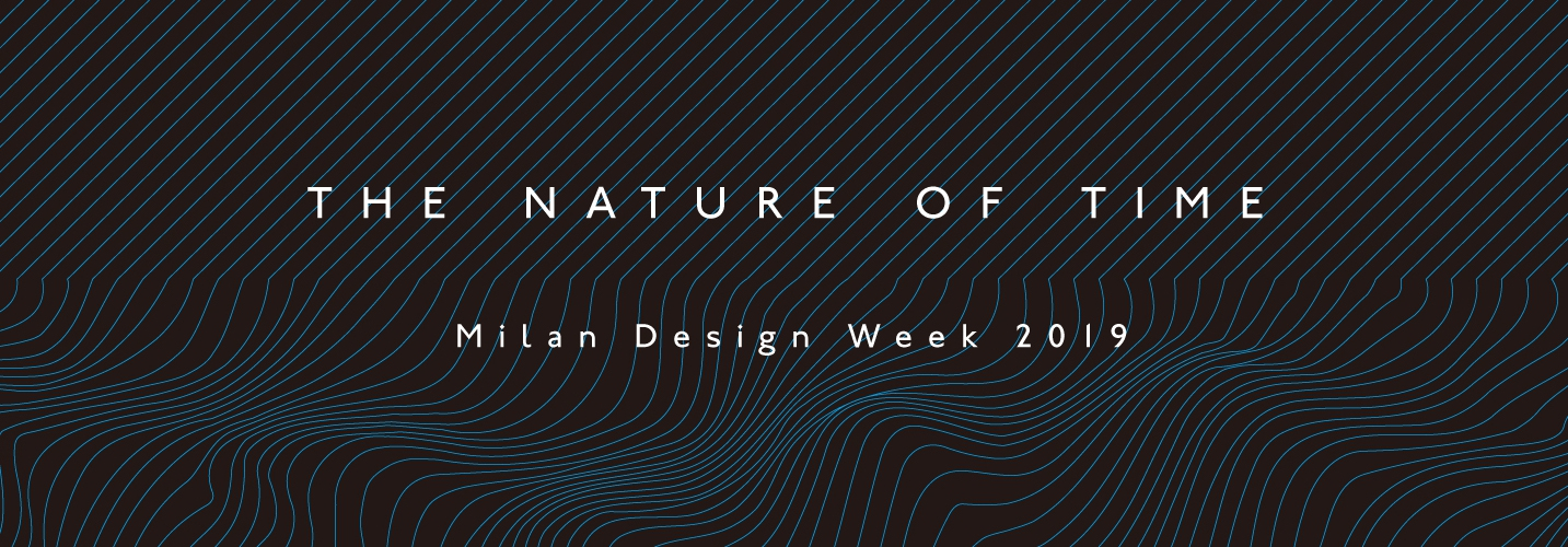 Milan Design Week 2019 | THE NATURE OF TIME
